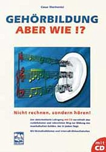 Gehörbildung - aber wie?: Nicht rechnen, sondern hören! Ein zielorientierter Lehrgang mit CD. Mit Melodiediktaten und Intervall-/Akkordtabellen