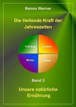 Die Heilende Kraft der Jahreszeiten (Unsere natürliche Ernährung 3) von [Werner, Benno]