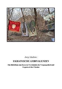 Ukrainische Ambivalenzen: Ein Bildalbum zum besseren Verständnis der Vergangenheit und Gegenwart der Ukraine