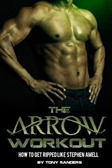 The Arrow Workout:  How To Get Ripped Like Stephen Amell (English Edition) par [Sanders, Tony]