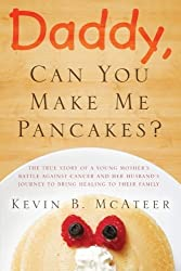 Daddy, Can You Make Me Pancakes? - The true story of a young mother's battle against cancer and her husband's journey to bring healing to their family by Kevin McAteer (2014-06-13)