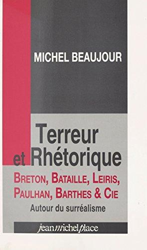 Terreur et rhétorique : Breton, Bataille, Leiris, Paulhan, Barthes et Cie: Autour du surréalisme
