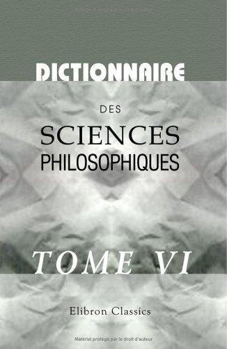 Dictionnaire des sciences philosophiques: Par une société de professeurs et de savants. Tome 6 par not known