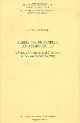 Elements, Principles and Corpuscles: A Study of Atomism and Chemistry in the Seventeenth Century (International Archives of the History of Ideas   Archives ... des idées Book 171) (English Edition)