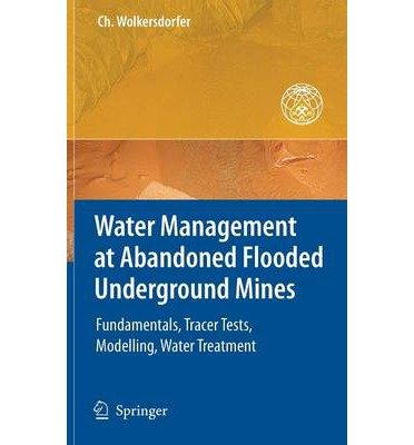 WATER MANAGEMENT AT ABANDONED FLOODED UNDERGROUND MINES: FUNDAMENTALS, TRACER TESTS, MODELLING, WATER TREATMENT BY WOLKERSDORFER, CHRISTIAN (AUTHOR)HARDCOVER