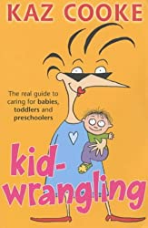Kid Wrangling: The Real Guide to Caring for Babies, Toddlers and Preschoolers