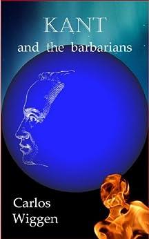 Kant and the Barbarians (English Edition) de [Wiggen, Carlos]