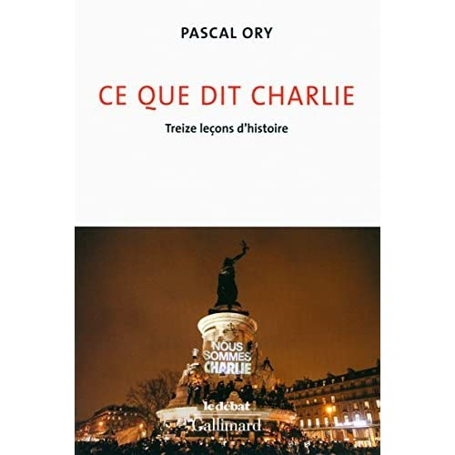 Ce que dit Charlie : Treize lecons d'histoire - Nous sommes Charlie [ Charlie hebdo ] (French Edition) by Pascal Ory(2016-01-01)