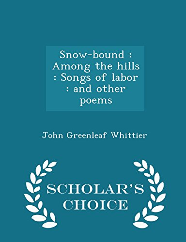 Snow-bound: Among the hills : Songs of labor : and other poems - Scholar's Choice Edition