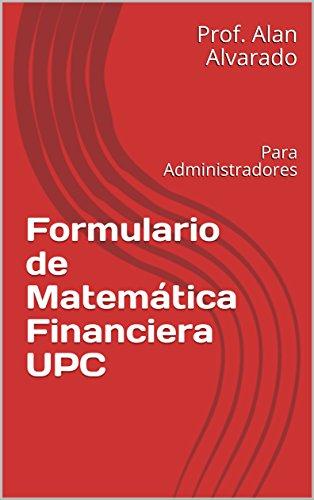 Formulario de Matemática Financiera UPC: Para Administradores (MF nº 2018) por Prof. Alan Alvarado