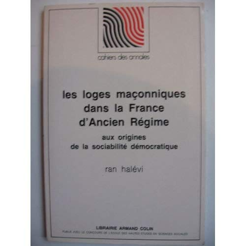 Les Loges maçonniques dans la France d'ancien Régime. Aux origines de la sociabilité démocratique