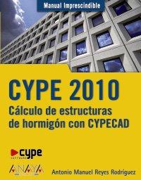 CYPE 2010. Cálculo de estructuras de hormigón con CYPECAD (Manuales Imprescindibles) por Antonio Manuel Reyes Rodríguez