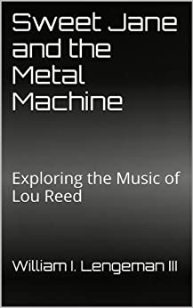 Sweet Jane and the Metal Machine: Exploring the Music of Lou Reed by [Lengeman III, William I.]