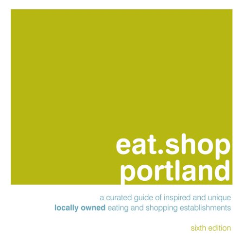 eat.shop Portland: An Encapsulated View of the Most Interesting, Inspired and Authentic Locally Owned Eating and Shopping Establishments in Portland, Oregon (Eat.shop Guides)