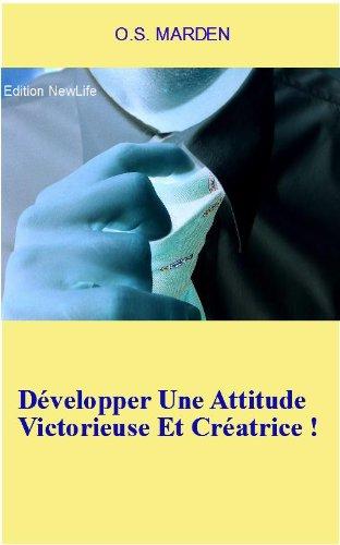 Développer Une Attitude Victorieuse Et Créatrice ! par O.S. MARDEN