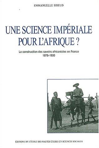 Une science impériale pour l'Afrique ? La construction des savoirs africanistes en France, 1878-1930