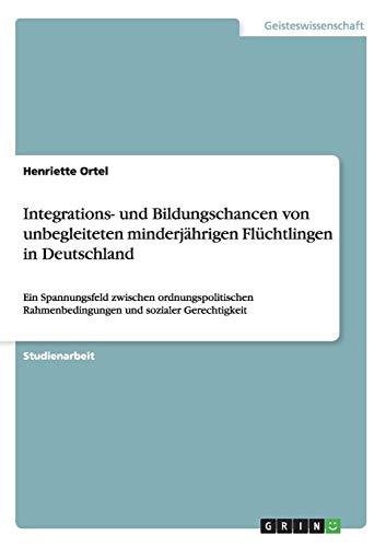Integrations- und Bildungschancen von unbegleiteten minderjährigen Flüchtlingen in Deutschland: Ein Spannungsfeld zwischen ordnungspolitischen Rahmenbedingungen und sozialer Gerechtigkeit