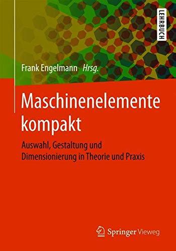 Maschinenelemente kompakt: Auswahl, Gestaltung und Dimensionierung in Theorie und Praxis