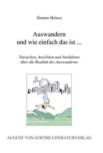 Auswandern und wie einfach das ist...: Tatsachen, Ansichten und Anekdoten über die Realität des Auswanderns (August von Goethe Literaturverlag)