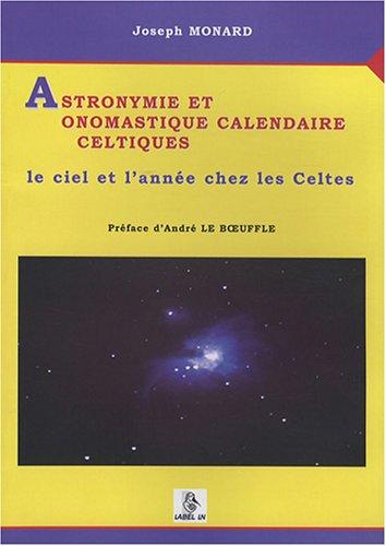 Astronymie et onomastique calendaire celtiques : Le ciel et l'année chez les Celtes par Joseph Monard
