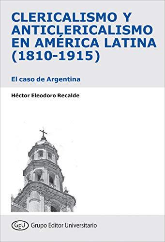Clericalismo y anticlericalismo en América Latina (1810-1915): El caso de Argentina por Héctor E.  Recalde