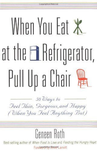 [(When You Eat at the Refrigerator, Pull Up A Chair: 50 Ways to Feel Thin, Gorgeous and Happy (when You Feel Anything But))] [Author: Geneen Roth] published on (January, 2006)