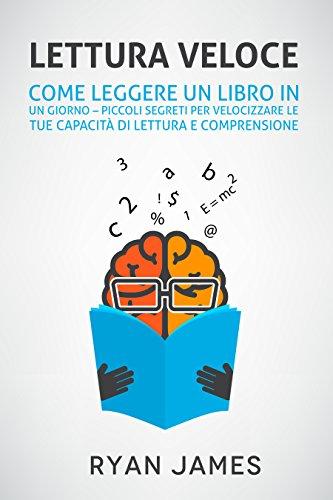 Lettura Veloce: Come leggere un Libro in un Giorno – Piccoli Segreti per Velocizzare le tue capacità di lettura e comprensione (Speed Reading - Italian Edition)