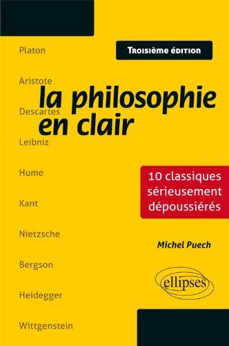 La Philosophie en Clair. 10 Classiques Sérieusement Dépoussiérés par Michel Puech