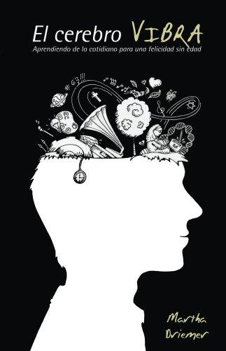 El Cerebro Vibra- Aprendiendo de lo cotidiano para una felicidad sin edad por Martha Driemer