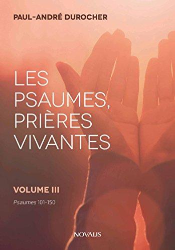 Les psaumes, prières vivantes: Volume III - Psaumes 101 à 150 par Paul-André Durocher