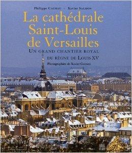 La cathdrale Saint-Louis de Versailles : Un grand chantier royal du rgne de Louis XV de Philippe Cachau,Xavier Salmon,Xavier Guenez ( 30 septembre 2009 )