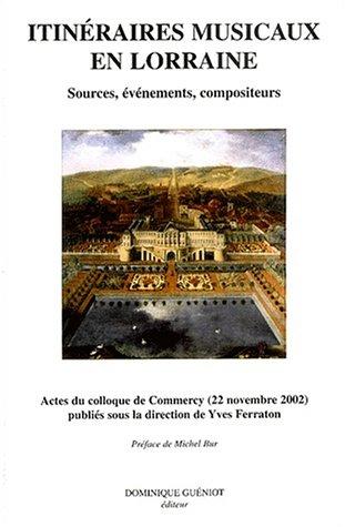 Itinéraires musicaux en Lorraine. Sources, événements, compositeurs, Actes du colloque de Commercy (22 novembre 2002)