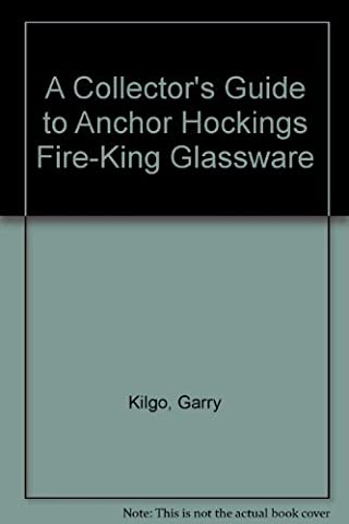 A Collector's Guide to Anchor Hockings Fire-King Glassware by Garry