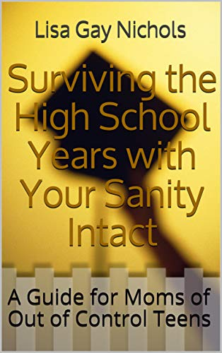 Surviving the High School Years with Your Sanity Intact: A Guide for Moms of Out of Control Teens (English Edition)