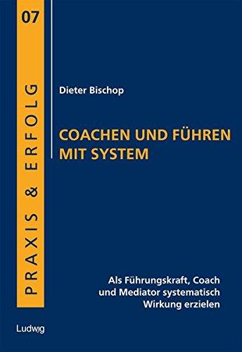 Coachen und Führen mit System: Als Führungskraft, Coach und Mediator systematisch Wirkung erzielen (Praxis & Erfolg)