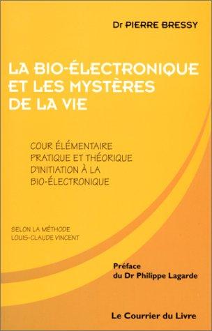 La bio-électronique et les mystères de la vie. : Cours élémentaire pratique et théorique d'initiation à la bio-électronique