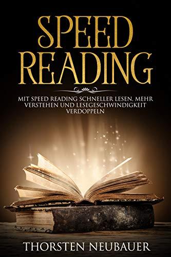 Speed Reading: Mit Speed Reading schneller lesen, mehr verstehen und Lesegeschwindigkeit verdoppeln