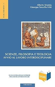 Scienze, Filosofia e Teologia: Avvio al lavoro interdisciplinare di [Strumia, Alberto]