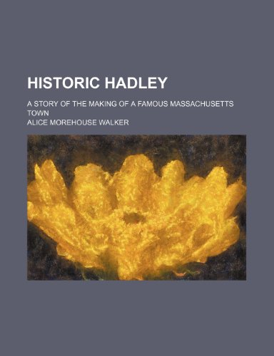 Historic Hadley; a story of the making of a famous Massachusetts town