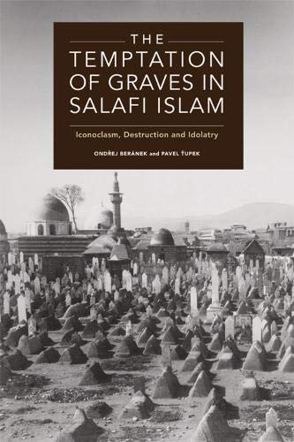 The Temptation of Graves in Salafi Islam: Iconoclasm, Destruction and Idolatry