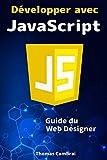 Développer avec JavaScript : Guide du Web Designer...