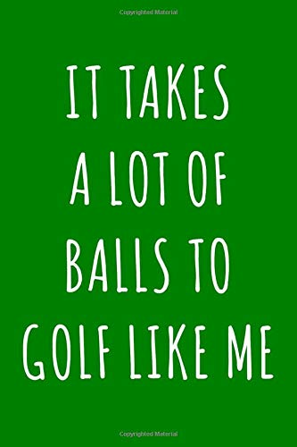 It Takes a Lot of Balls to Golf Like Me: 6x9 110 Page Lined Composition Notebook Funny Gift for Golfer -