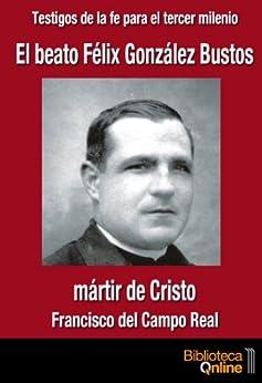 El beato Félix González Bustos, martir de Cristo (Testigos de la fe para el tercer milennio) de [Real, Francisco del Campo]