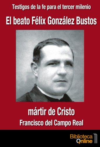 El beato Félix González Bustos, martir de Cristo (Testigos de la fe para el tercer milennio) por Francisco del Campo Real