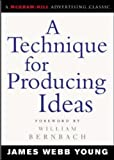 A Technique for Producing Ideas (Advertising Age Classics Library) (McGraw-Hill Advertising Classic)