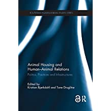 Animal Housing and Human–Animal Relations: Politics, Practices and Infrastructures (Routledge Human-Animal Studies Series)