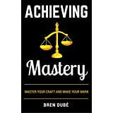 Achieving Mastery: Master Your Craft & Make Your Mark (The Mastery Series Book 1) (English Edition)
