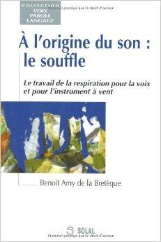 A l'origine du son, le souffle : le travail de la respiration pour la voix et pour l'instrument  vent de Benot Amy De La Bretque ( 2000 )