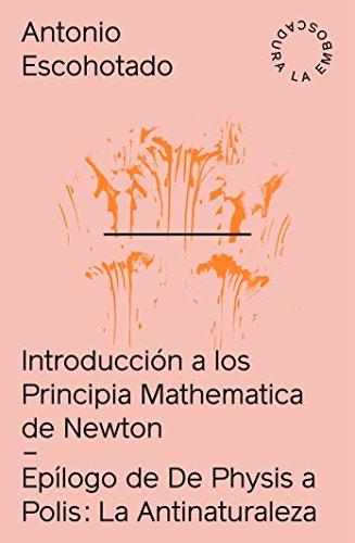 Introducción a los Principia Mathematica + La Antinaturaleza: Introducción a Principia Mathematica de Newton + La antinaturaleza: Epílogo de De Physis a Polis (2017)