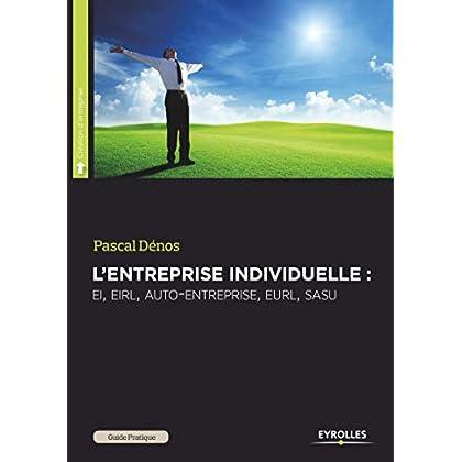 L'entreprise individuelle : EI, EIRL, auto-entreprise, EURL, SASU, pour se mettre à son compte en toute indépendance